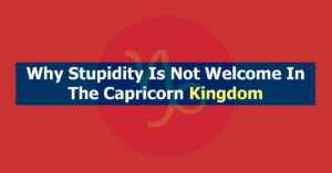 Why Stupidity Is Not Welcome In The Capricorn Kingdom