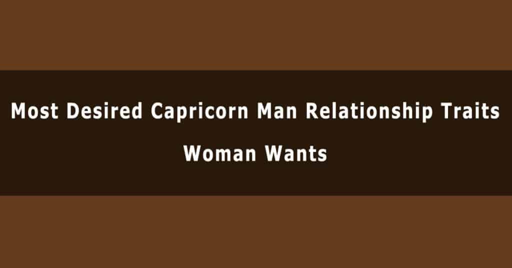 Most Desired Capricorn Man Relationship Traits Women Wants