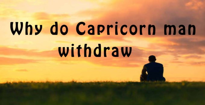 Why do Capricorn man withdraw