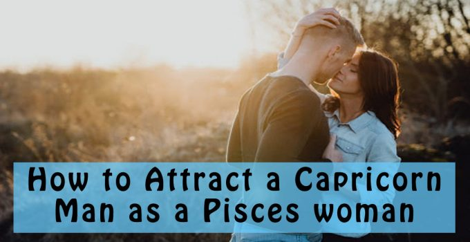 How to Attract a Capricorn Man as a Pisces woman