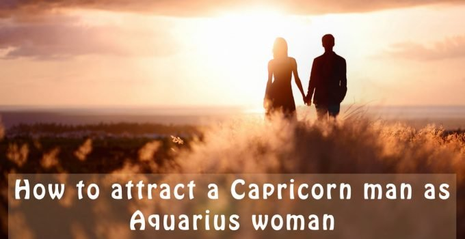 how to attract a Capricorn man as Aquarius woman