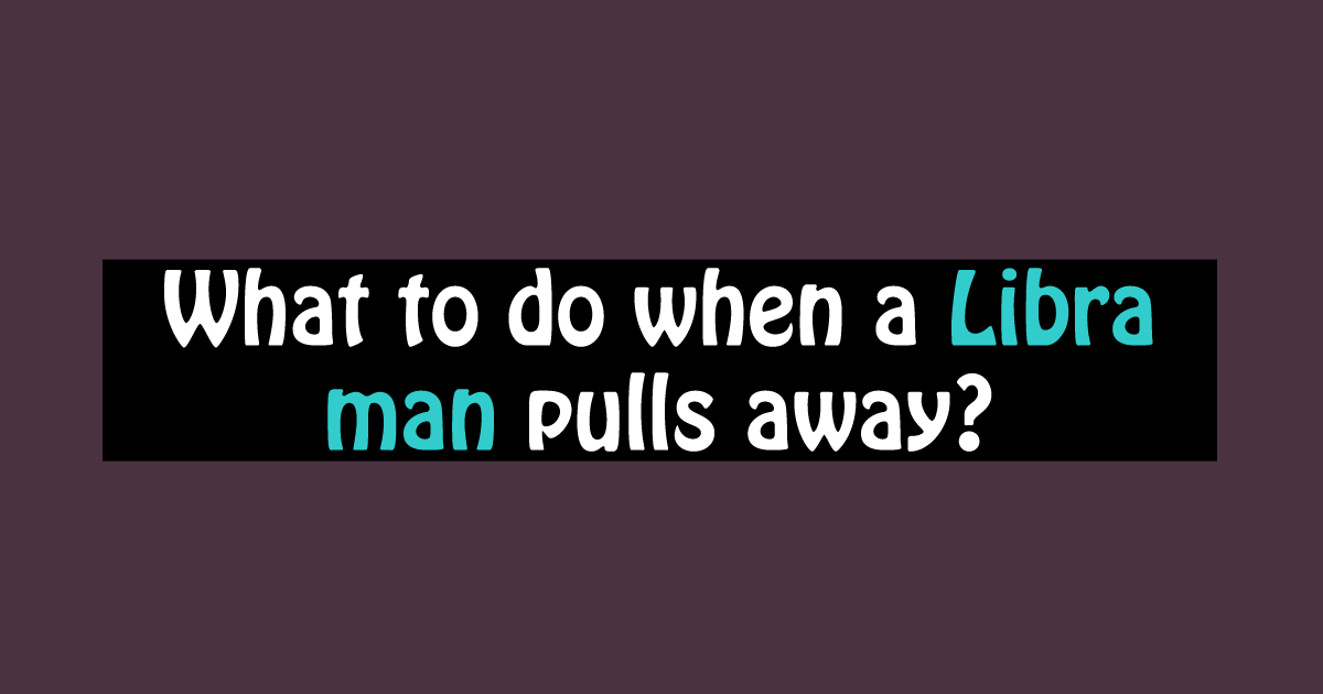 Pulls when what a man do away to libra Why He